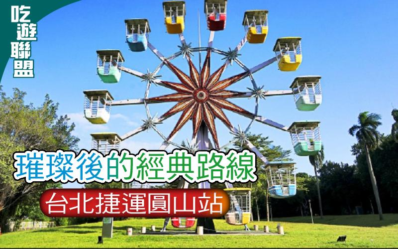 【吃遊聯盟】〈從車站出發小旅行〉璀璨後的經典路線─台北捷運圓山站