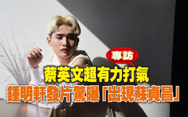 (專訪)蔡英文超有力打氣 鍾明軒發片驚曝「出現蘇貞昌」