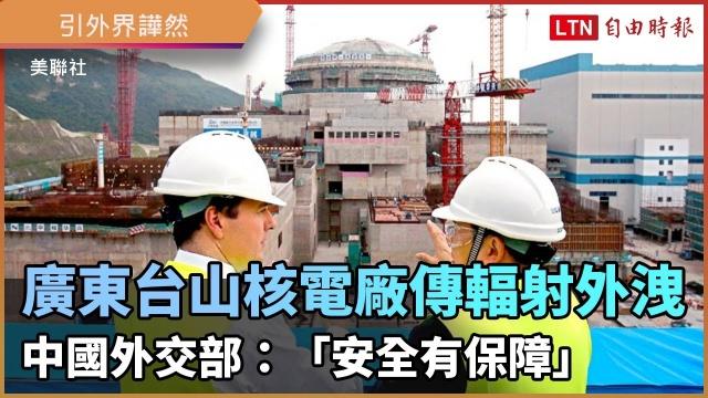 廣東台山核電廠傳輻射外洩 中國外交部:「安全有保障」 引外界譁然