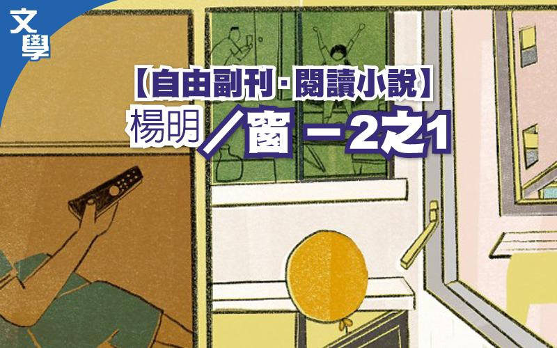 【自由副刊.閱讀小說】  楊明/窗 - 2之1