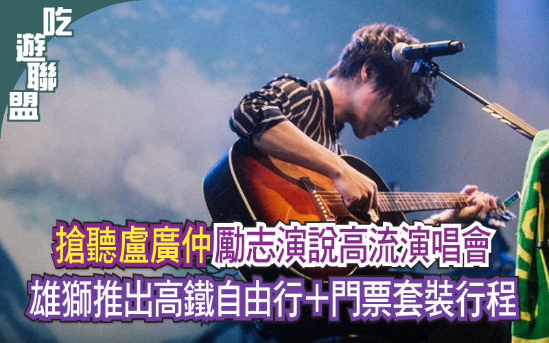 搶聽盧廣仲勵志演說高流演唱會 雄獅推出高鐵自由行+門票套裝行程