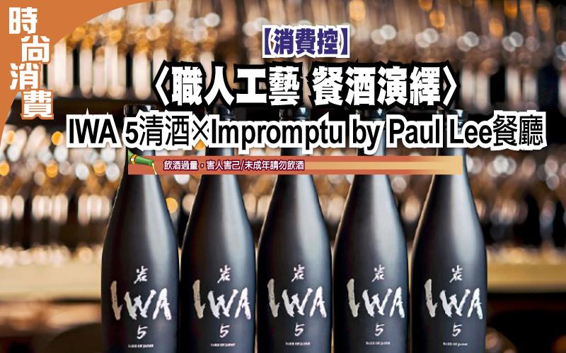 【消費控】 〈職人工藝 餐酒演繹〉 IWA 5清酒×Impromptu by Paul Lee餐廳