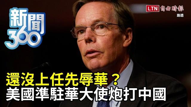 新聞360》還沒上任先辱華?美國準駐華大使炮打中國