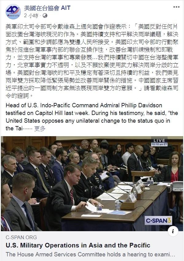 針對中共軍機越過台灣海峽中線持續擾台,並透過中媒揚言要採取更進一步的侵略之行徑,美國在台協會(AIT)今貼出美軍印太司令部司令戴維森(Phillip Davidson)的國會證詞,表明美國反對片面改變台灣海峽現況的立場,並譴責中國不願放棄使用武力,習近平所提一國兩制也不被台灣人接受。(圖取自臉書)