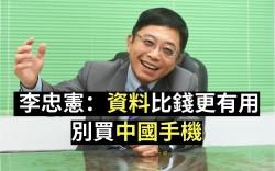 星期專訪》 李忠憲:資料比錢更有用 別買中國手機