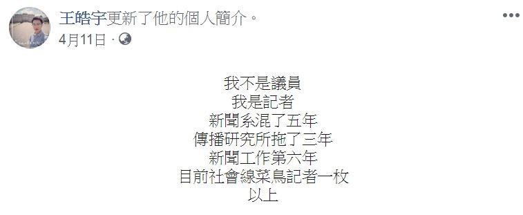 媒體工作者王皓宇曾經在臉書上表示,「我不是議員,我是記者,新聞系混了5年,傳播研究所拖了3年,新聞工作第6年,目前社會線菜鳥記者一枚,以上。」(圖擷取自王皓宇臉書)