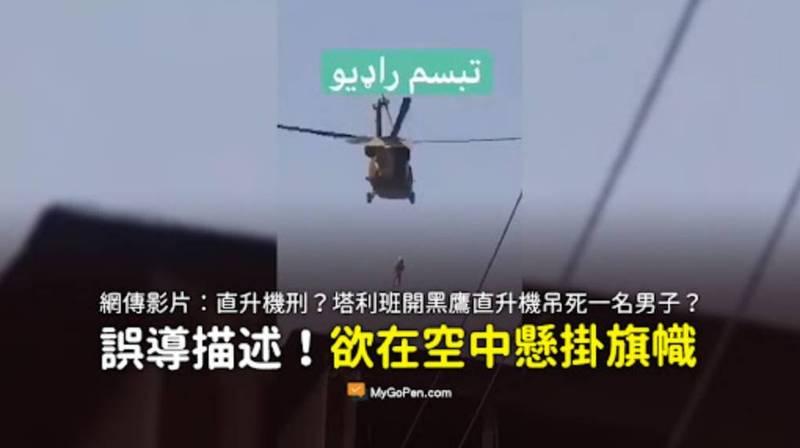 近日網路瘋傳1則影片宣稱,神學士恐怖分子開著「UH-60黑鷹直升機」機將1名阿富汗男子吊死於空中。對此,事實查核平台「MyGoPen」查證後指出,此傳言為錯誤消息。(圖擷取自「MYGOPEN」)
